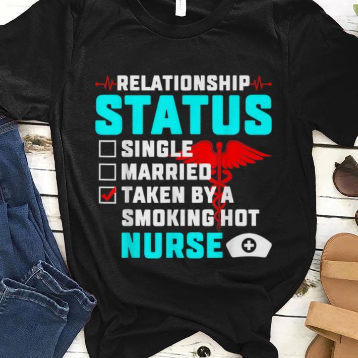 Premim Relationship Status Taken By A Smoking Hot Nurse shirt