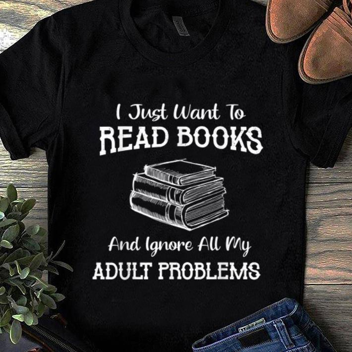 Premium I Just Want To Read Books And Ignore All My Adult Problems shirt