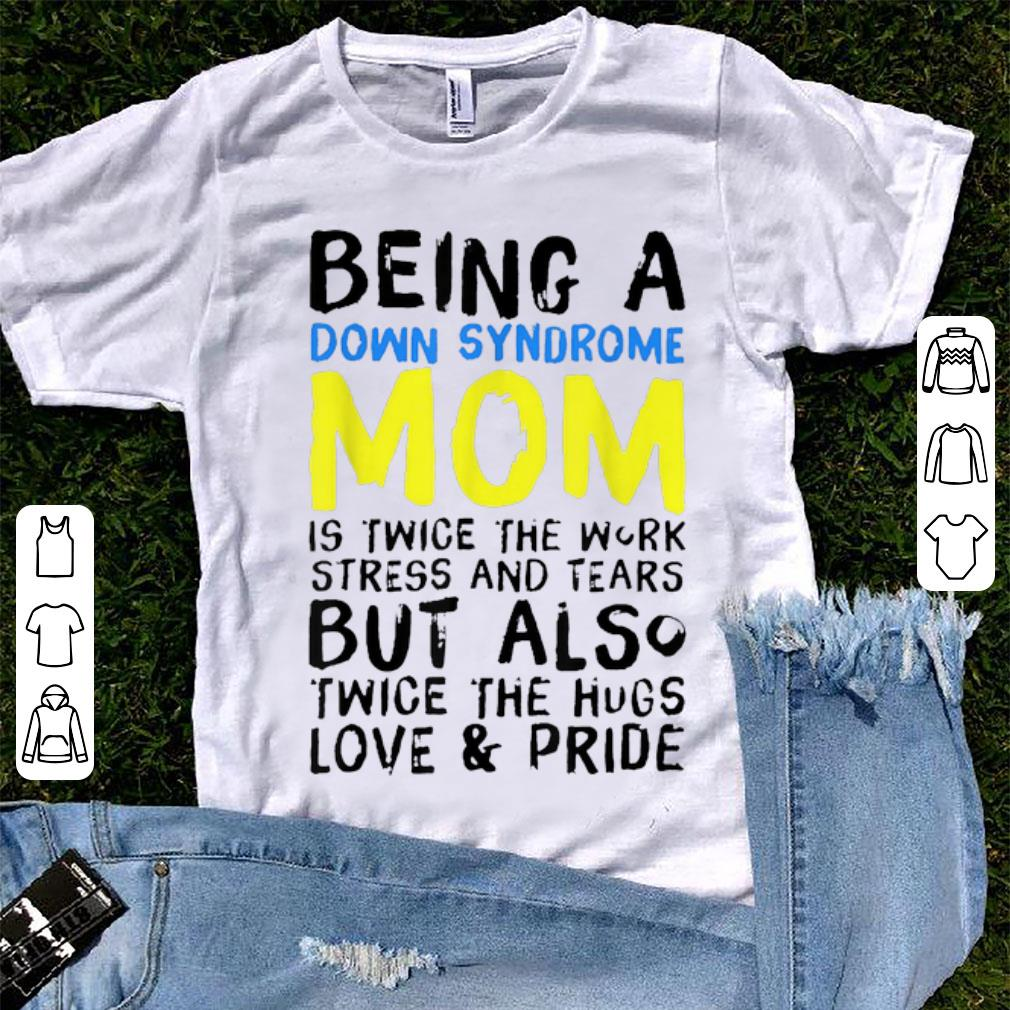 Top Being A Down Syndrome Mom Is Twice The Work Stress And Tears shirt