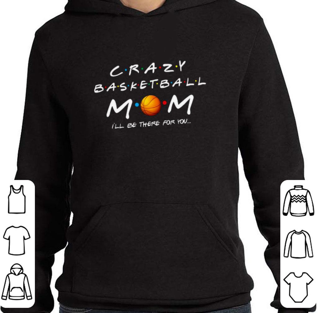 Top Crazy basketball mom i ll be there for you shirt 4 - Top Crazy basketball mom i'll be there for you shirt