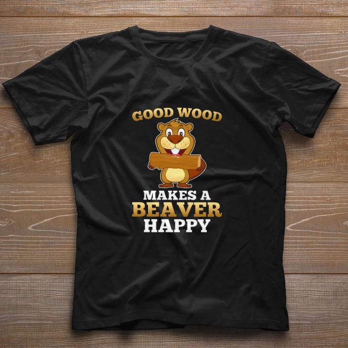 Top Good wood makes a beaver happy shirt