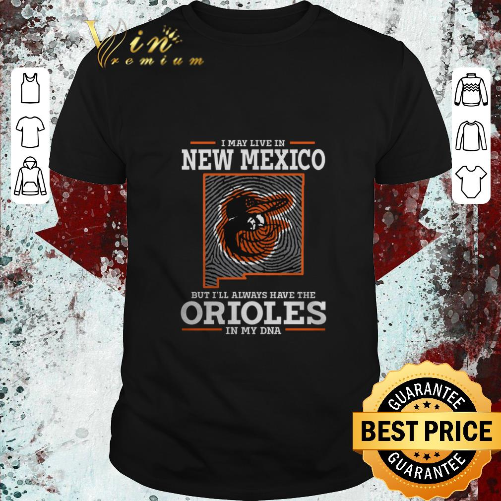 Top I may live in New Mexico but i'll always have the Orioles DNA shirt