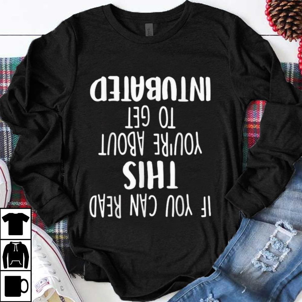 Top If You Can Read This You're About To Get Intubated shirt