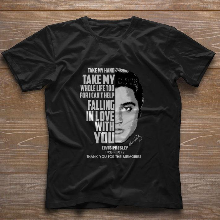 Top Take my hand take my whole life too for i can't help falling in love with you Elvis Presley shirt