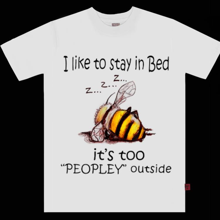 Awesome I Like To Stay In Bed It s Too Peopley Outside shirt 1 - Awesome I Like To Stay In Bed It's Too Peopley Outside shirt