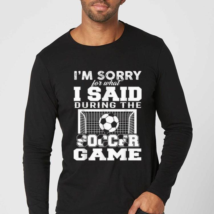 Hot I m sorry for what i said during the soccer game shirt 4 - Hot I'm sorry for what i said during the soccer game shirt