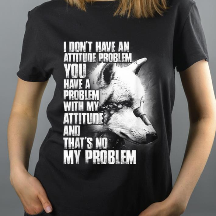 Hot Wolf I Don t Have An Attitude Problem You Have A Problem shirt 4 - Hot Wolf I Don't Have An Attitude Problem You Have A Problem shirt