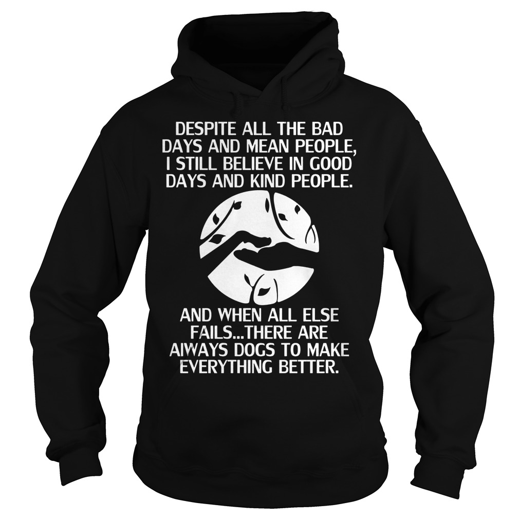 Dogs Despite All The Bad Days And Mean People Hoodie