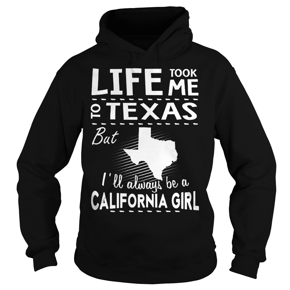 Life Took Me To Texas But I'll Always Be A California Girl Hoodie