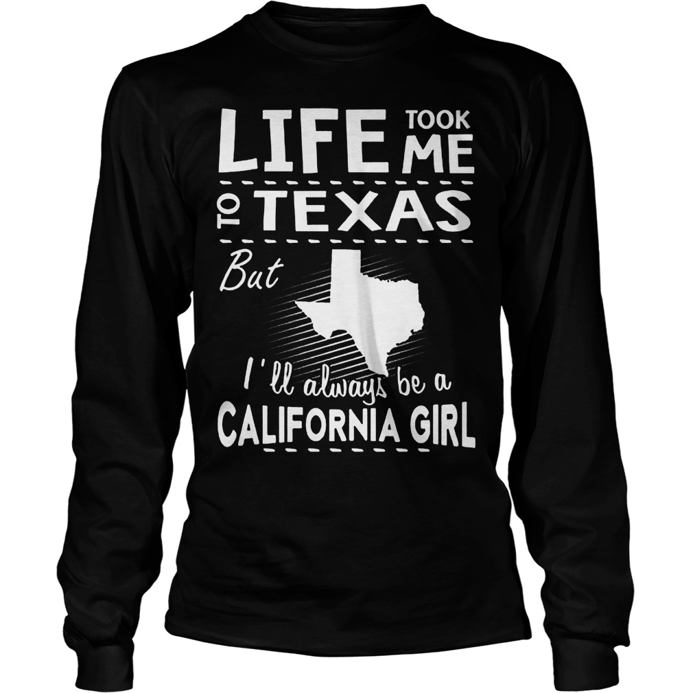 Life Took Me To Texas But I'll Always Be A California Girl Longsleeve