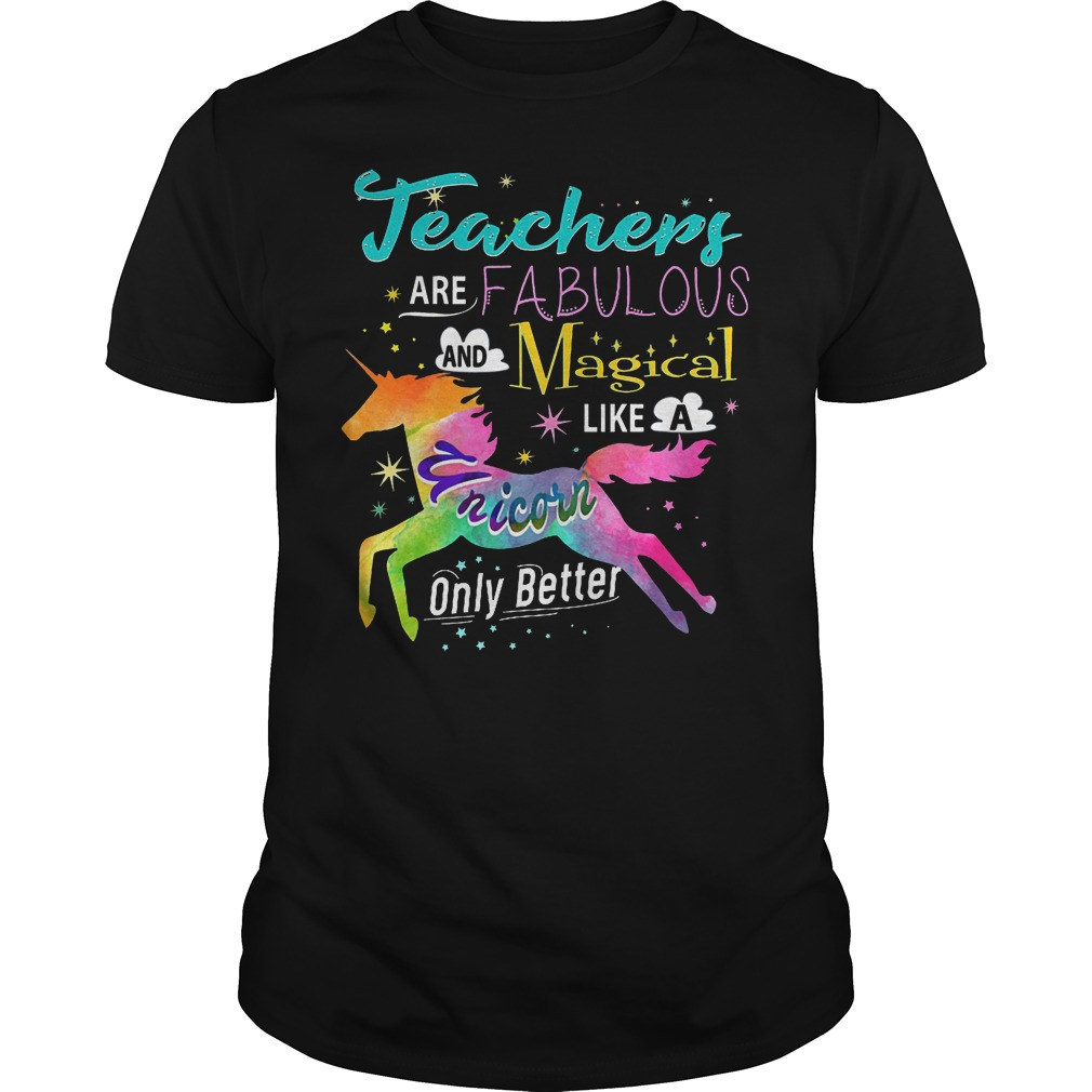 Teacher Are Fabulous And Magical Like A Unicorn Only Better Shirt