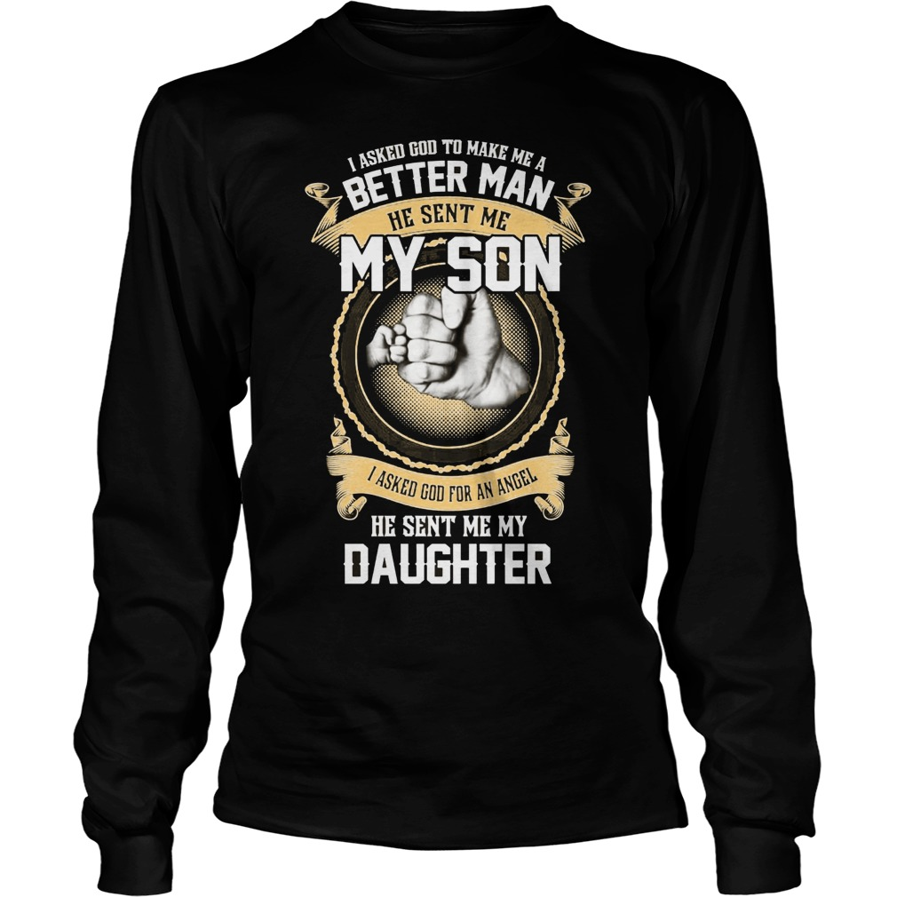 I Ask God To Make Me A Better Man He Sent Me My Son And Angel Daughter Longsleeve