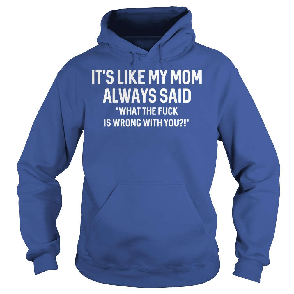 It's Like My Mom Always Said What The F Is Wrong With You Hoodie