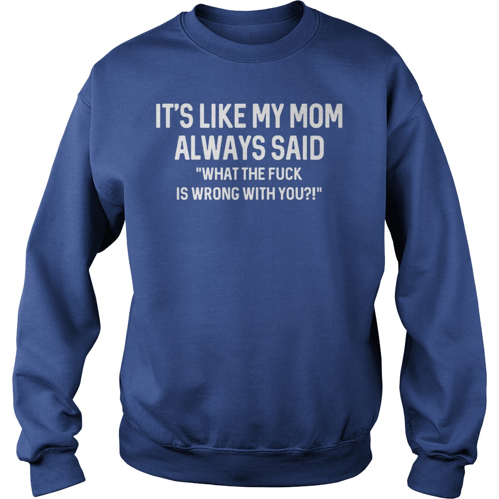 It's Like My Mom Always Said What The F Is Wrong With You Sweater