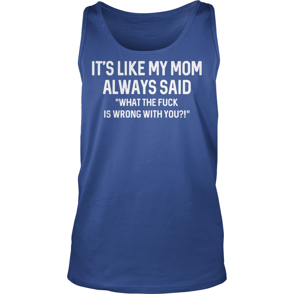 It's Like My Mom Always Said What The F Is Wrong With You Tanktop