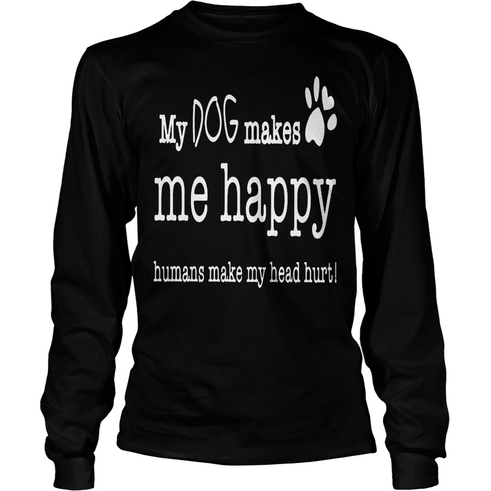 My Dog Makes Me Happy Humans Make My Head Hurt Longsleeve