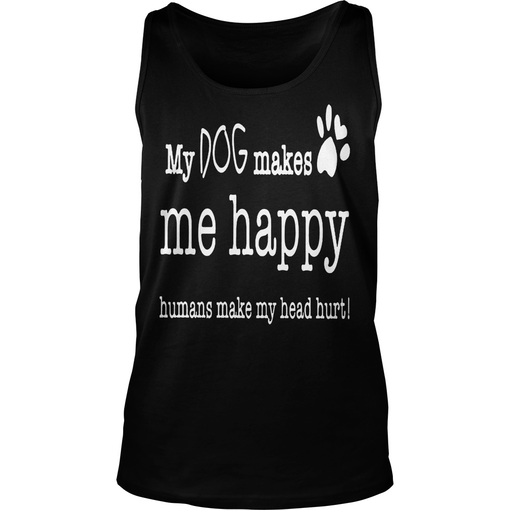 My Dog Makes Me Happy Humans Make My Head Hurt Tanktop