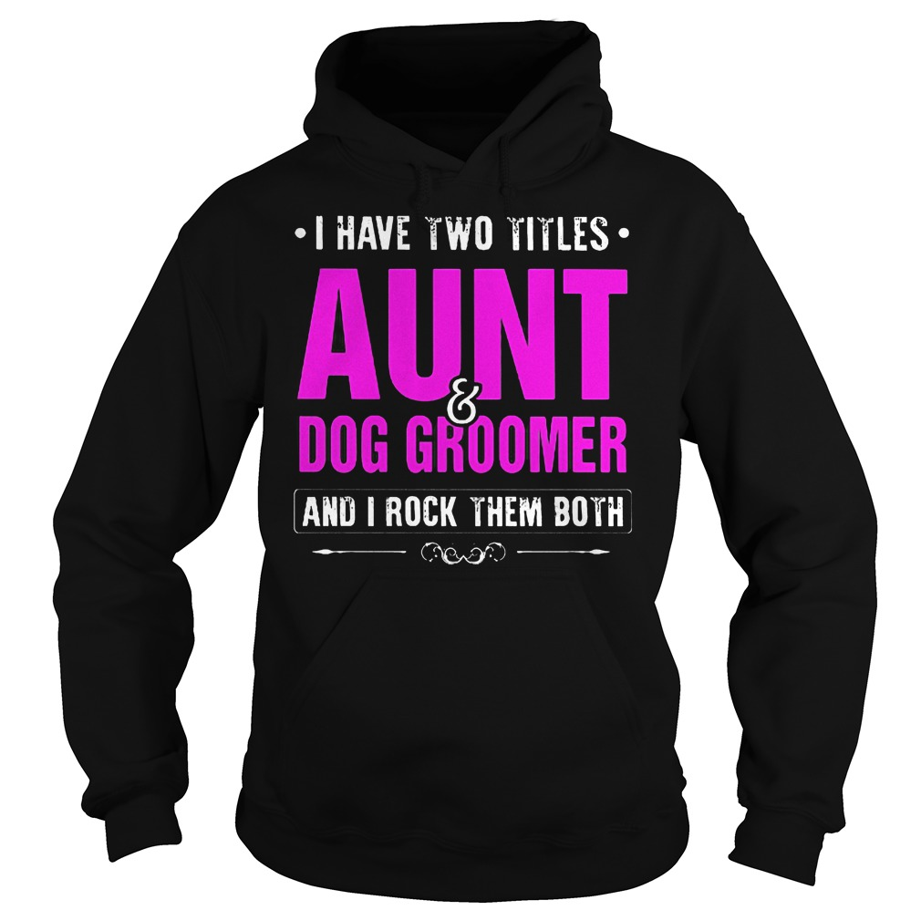 I Have Two Titles Aunt And Dog Groomer Hoodie