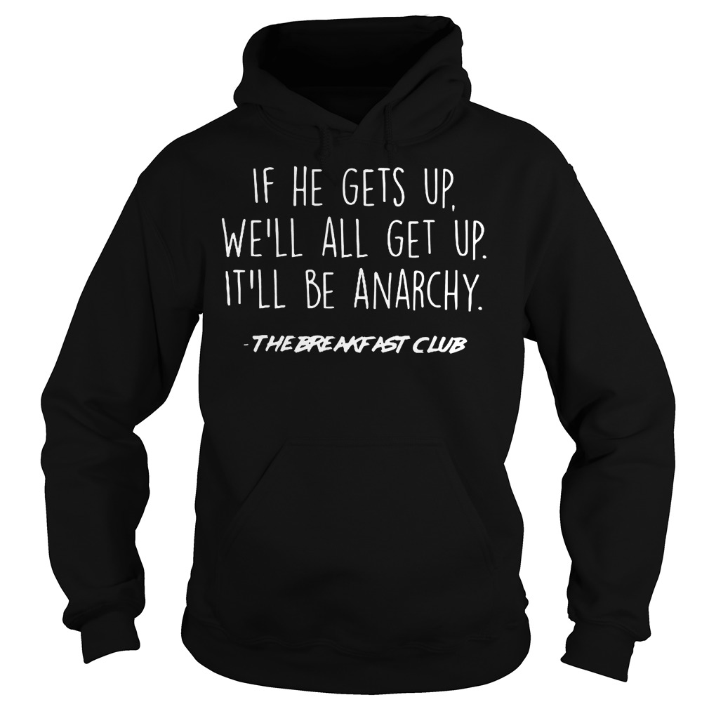 If He Gets Up We'll All Get Up It'll Be Anarchy Hoodie