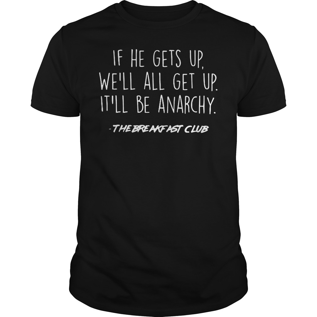 If He Gets Up We'll All Get Up It'll Be Anarchy Shirt