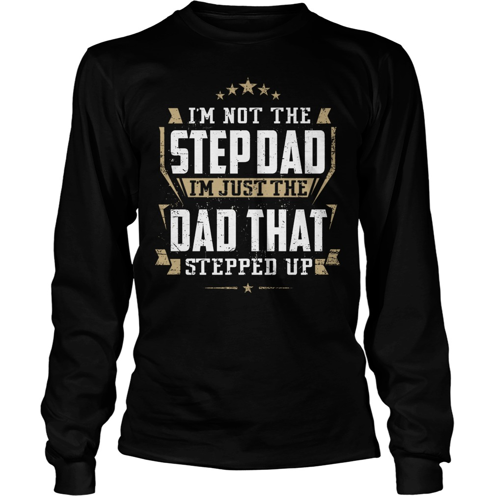 I'm Not Hte Stepdad I'm Just The Dad That Stepped Up Longsleeve