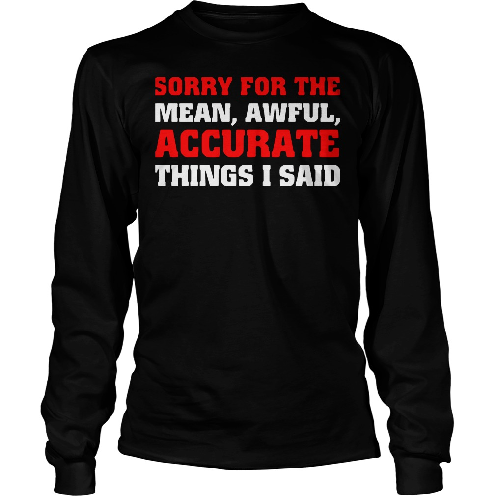Sorry For The Mean Awful Accurate Things I Said Longsleeve