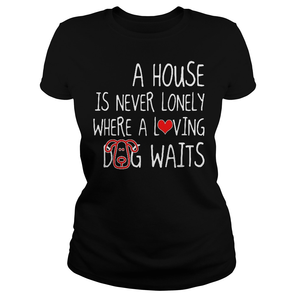 A House Is Never Lonely Where A Loving Dog Waits Ladies