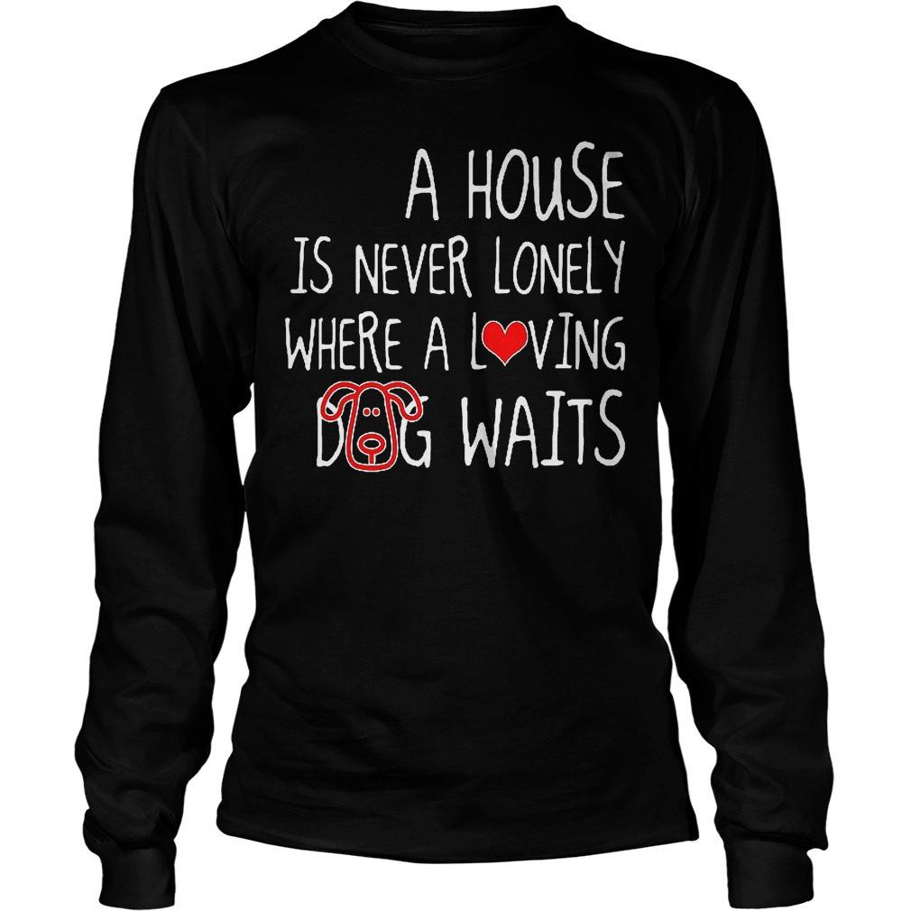 A House Is Never Lonely Where A Loving Dog Waits Longsleeve