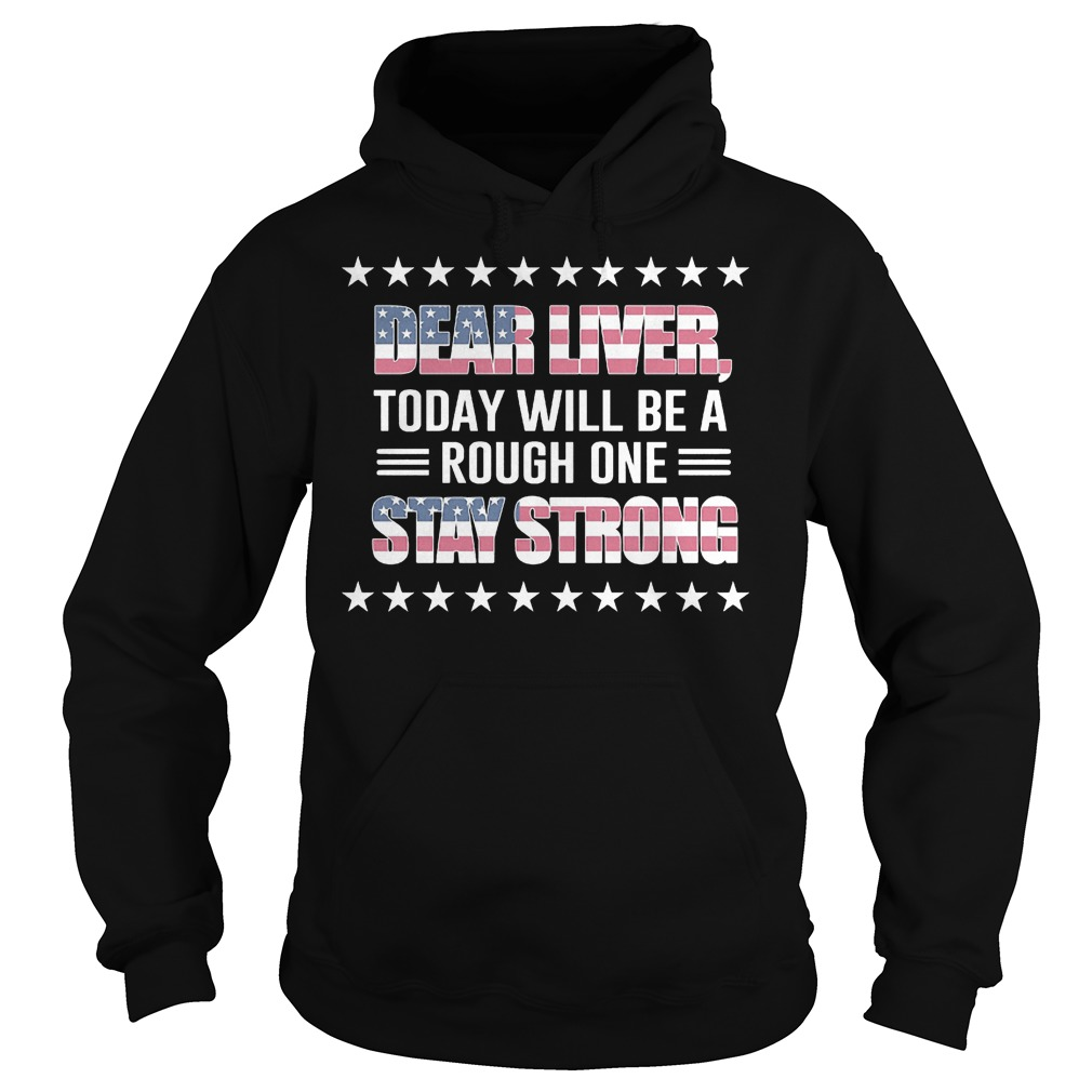 American Flag Dear Liver Today Will Be A Rough One Stay Strong Hoodie