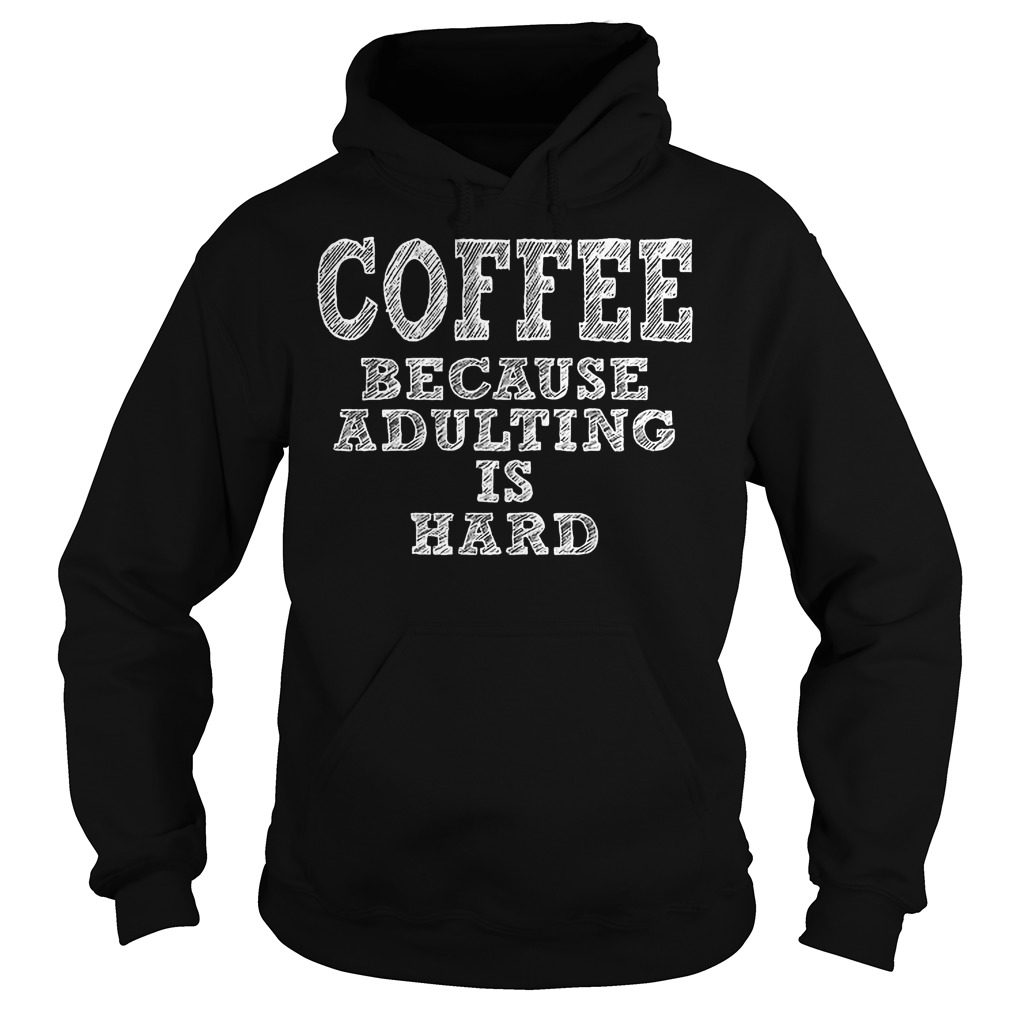 Coffee Because Adulting Is Hard Hoodie