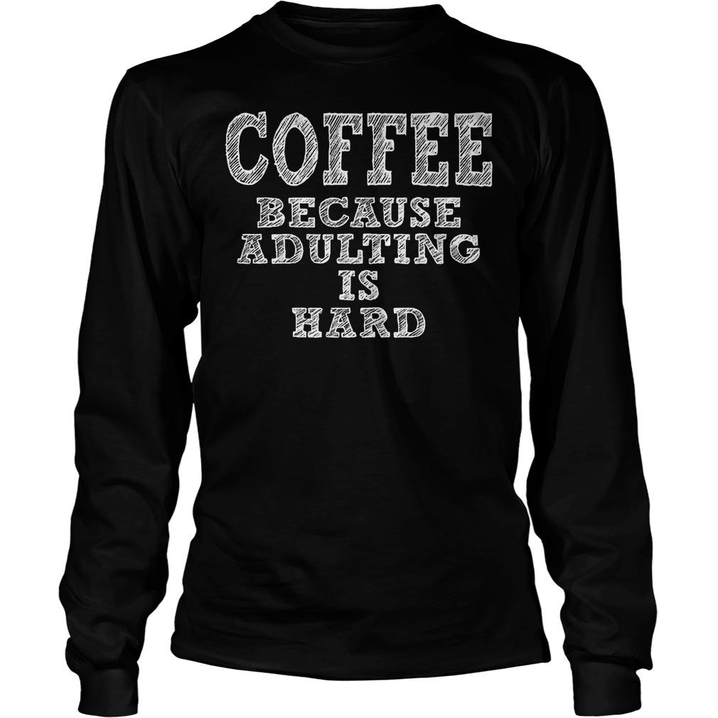 Coffee Because Adulting Is Hard Longsleeve