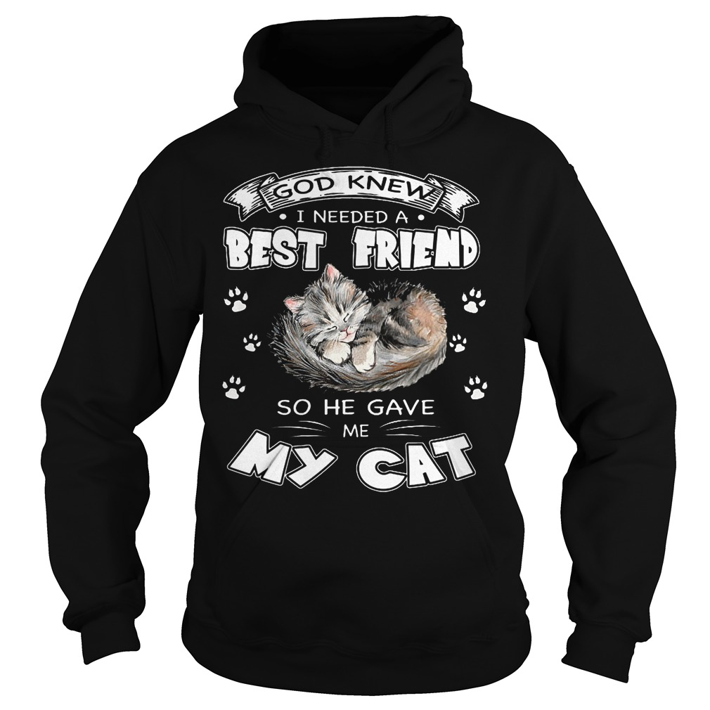 God Knew I Needed A Best Friend So He Gave Me My Cat Hoodie