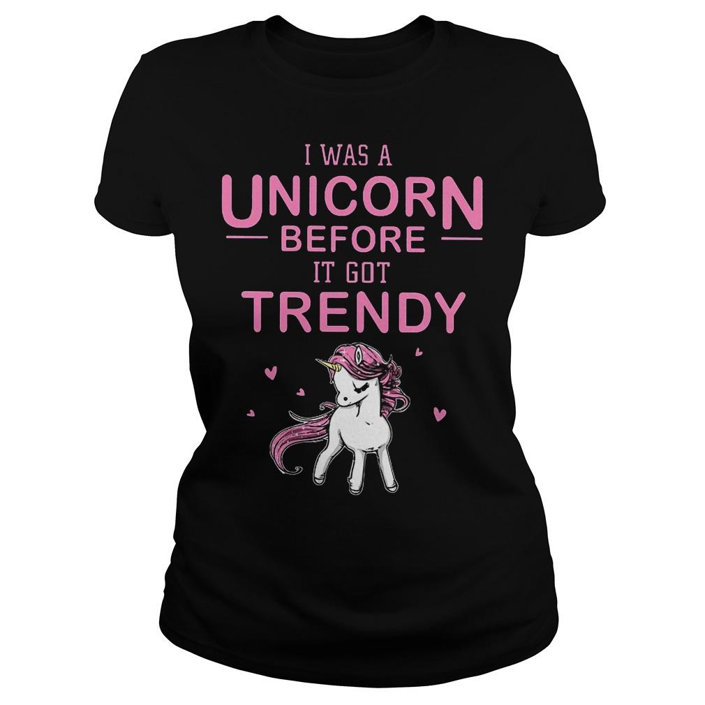 I Was A Unicorn Before I Got Trendy Ladies