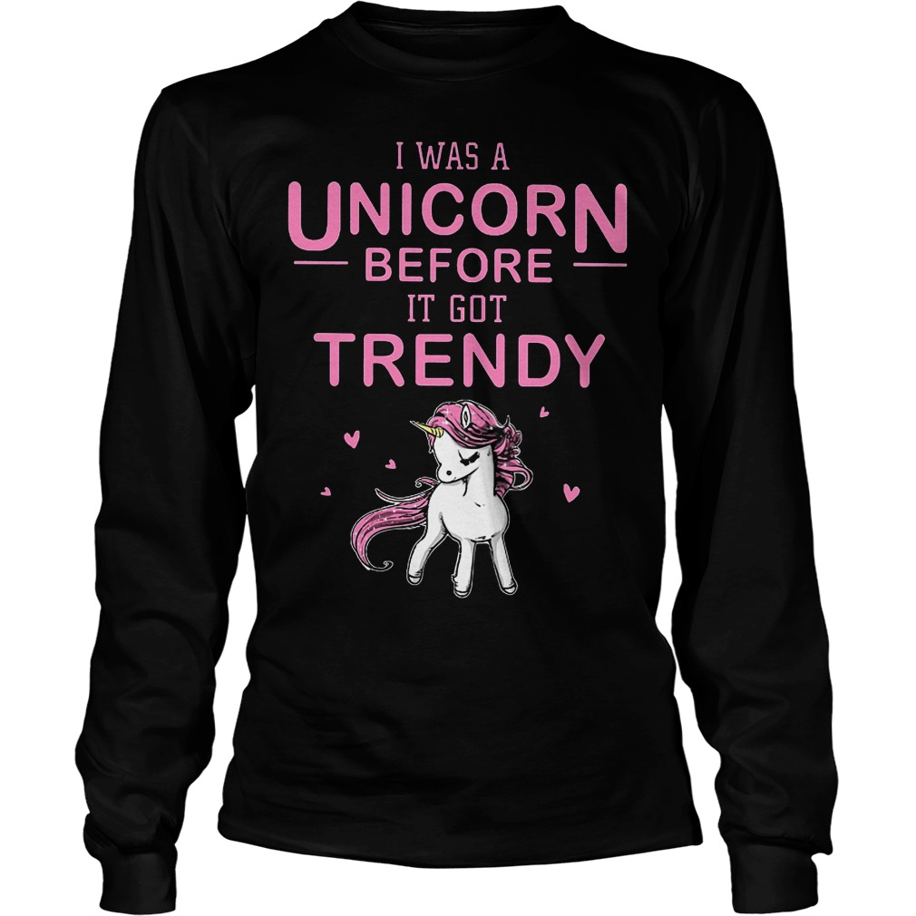 I Was A Unicorn Before I Got Trendy Longsleeve