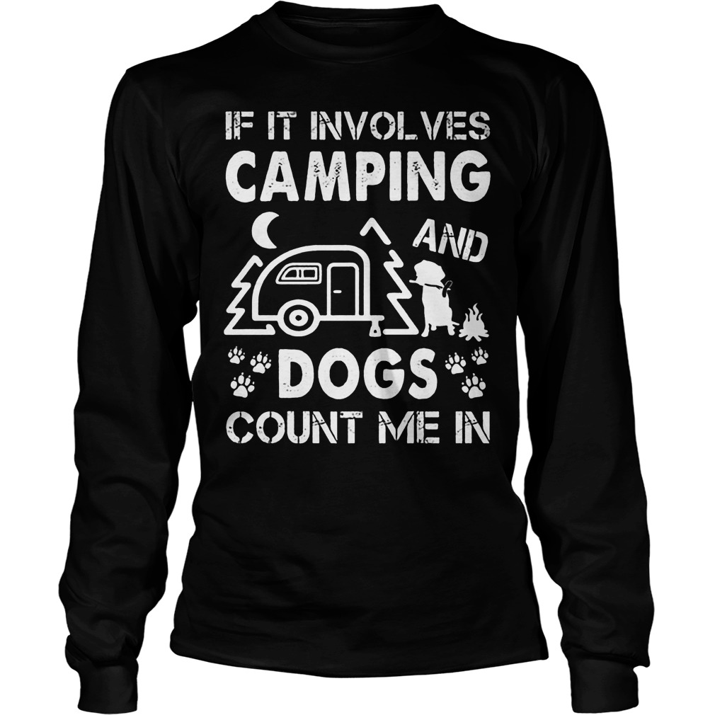 If It Involves Camping And Dogs Count Me In Longsleeve
