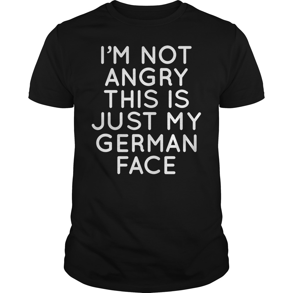 I'm Not Angry This Is Just My German Face T Shirt