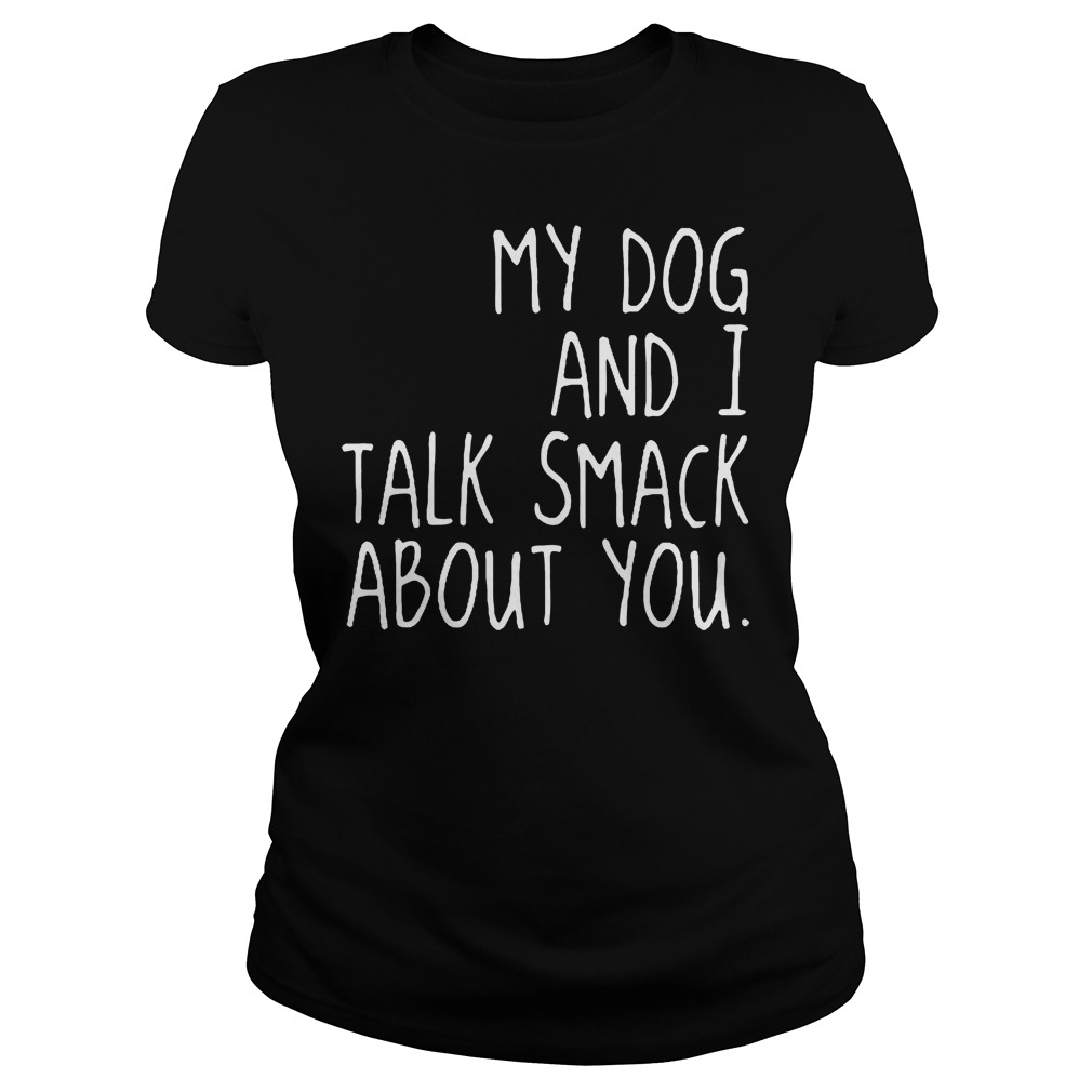 My Dog And I Talk Smack About You Ladies