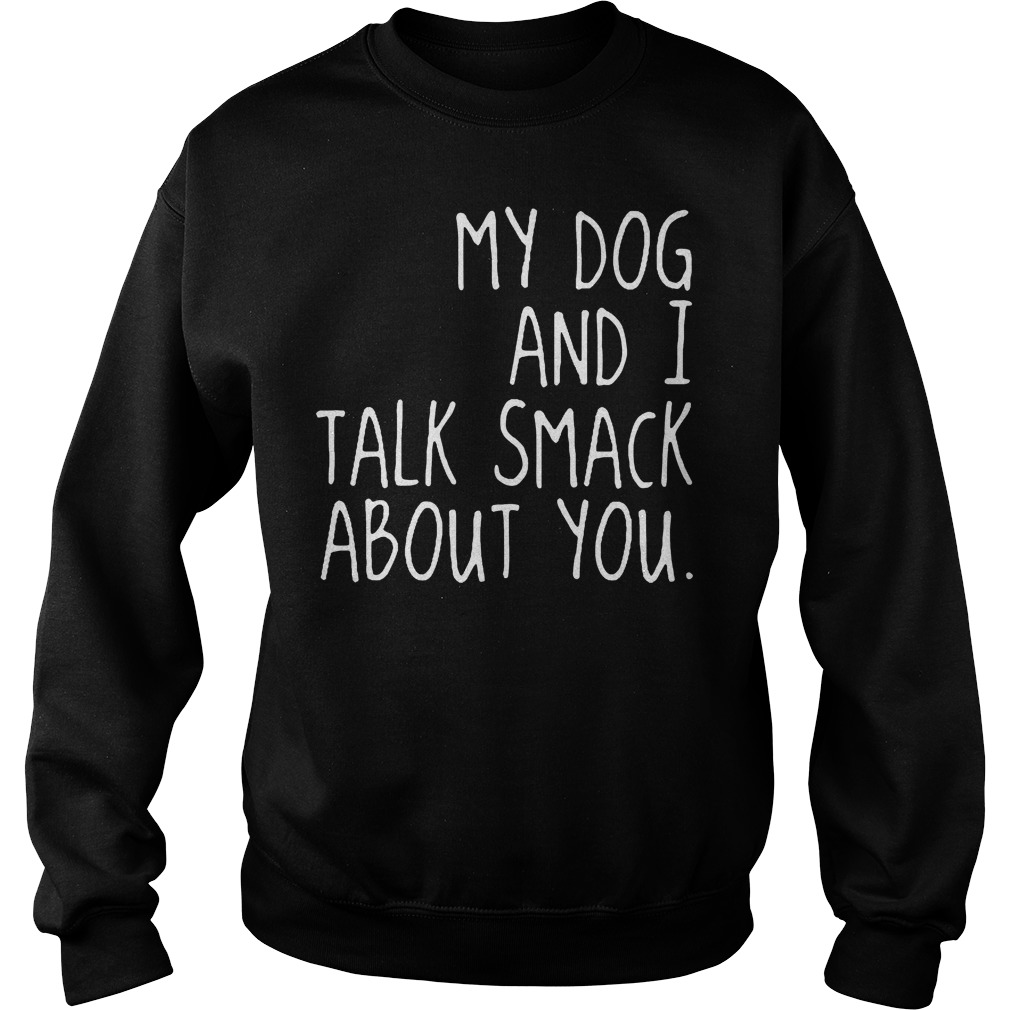 My Dog And I Talk Smack About You Sweater