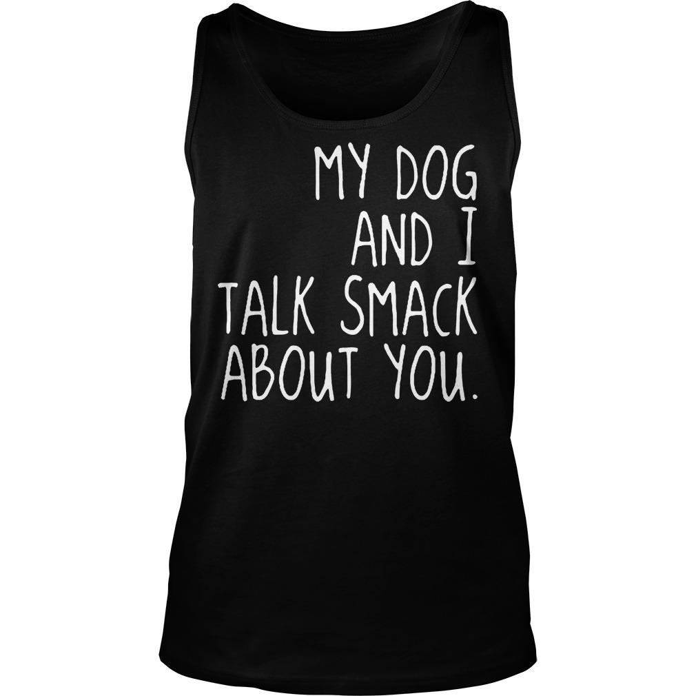 My Dog And I Talk Smack About You Tanktop