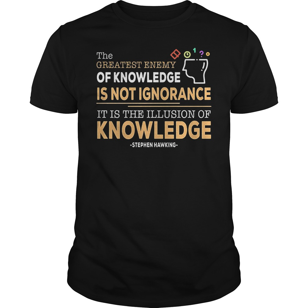 The Greatest Enemy Of Knowledge Is Not Ignorance T Shirt