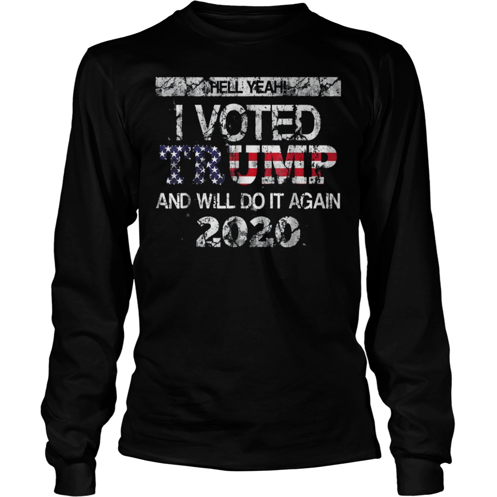 Hell Yeah! I Voted Trump And Will Do it Again 2020 T-Shirt Longsleeve Tee Unisex