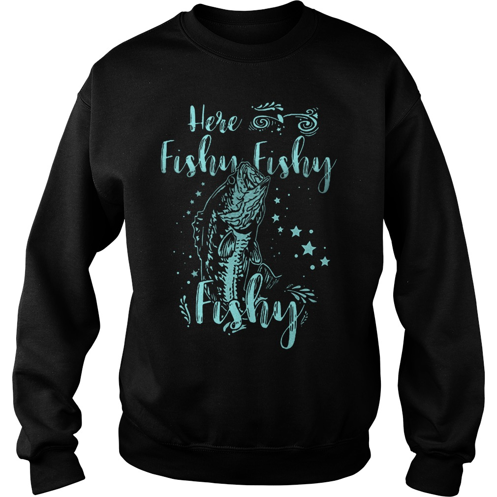 Official Here Fishy Fishy Fishy T-Shirt Sweatshirt Unisex