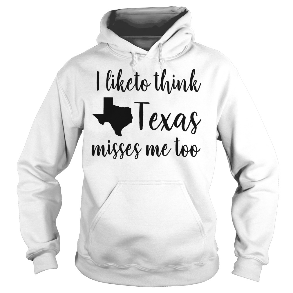 Official I Like To Think Texas Misses Me Too T-Shirt Hoodie