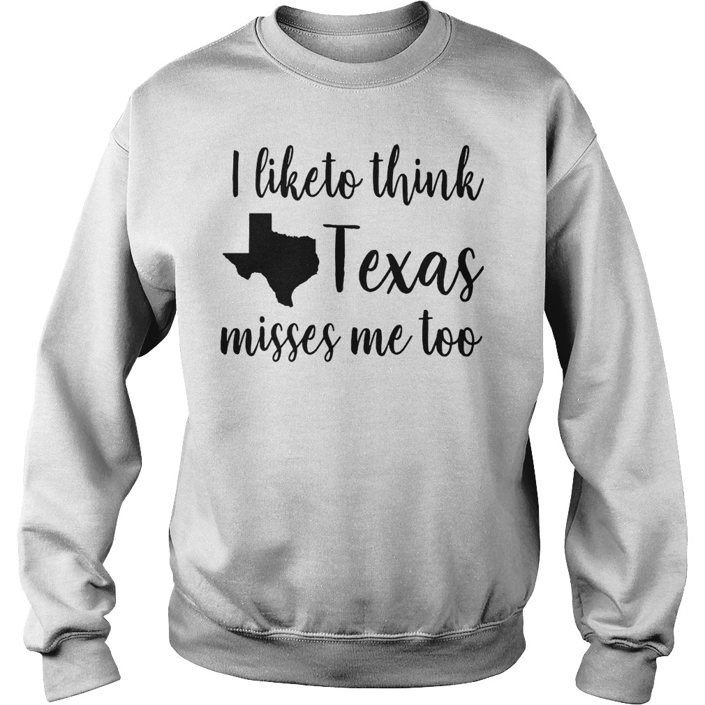 Official I Like To Think Texas Misses Me Too T-Shirt Sweatshirt Unisex