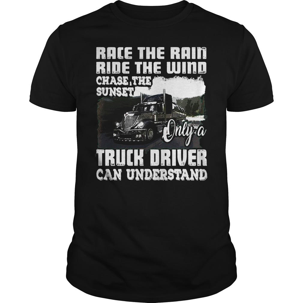 Race The Rain Ride The Wind Chase The Sunset Only A Truck Driver Can Understand T-Shirt Guys Tee