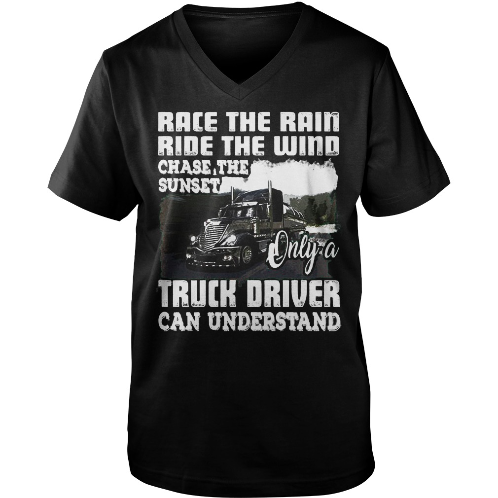 Race The Rain Ride The Wind Chase The Sunset Only A Truck Driver Can Understand T-Shirt Guys V-Neck