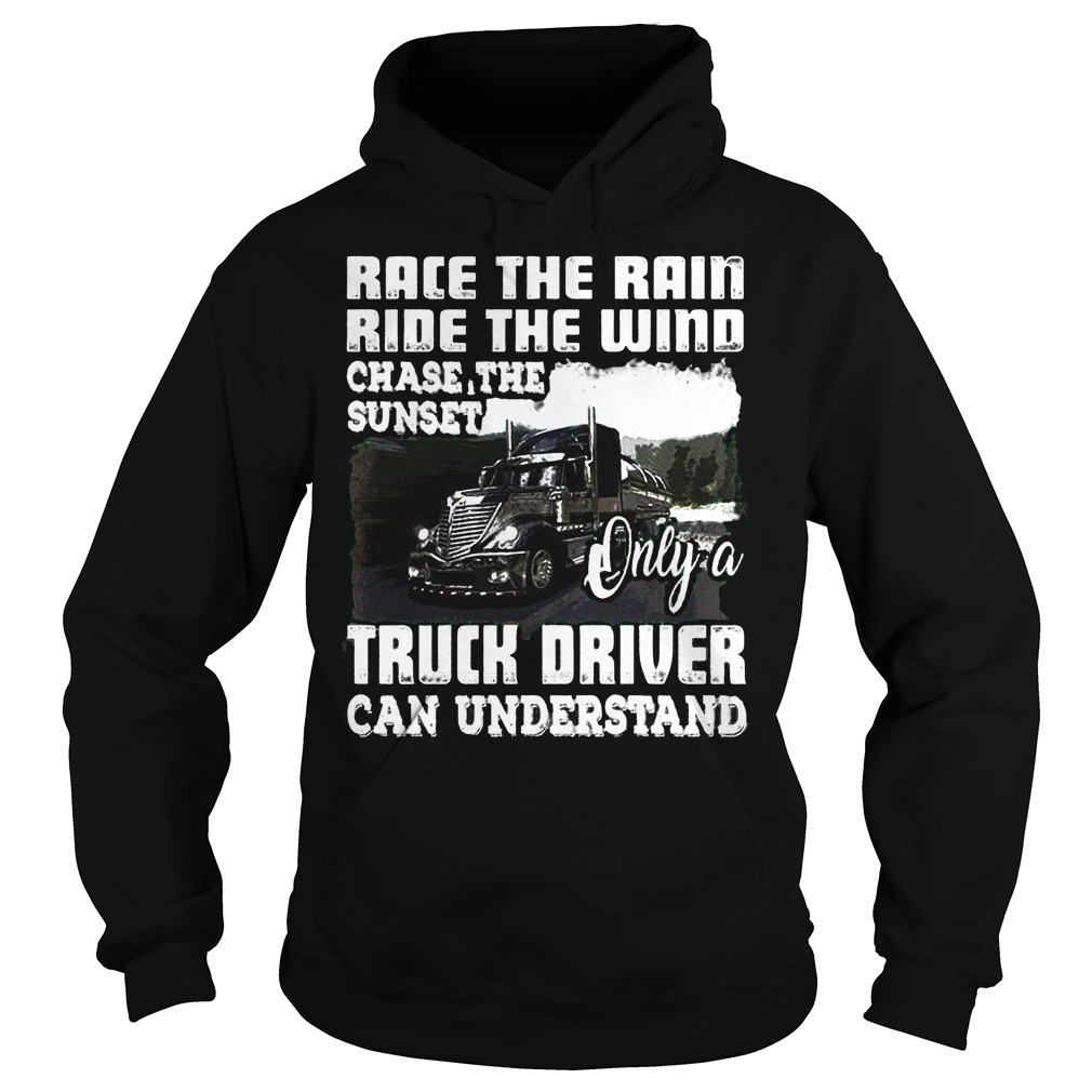 Race The Rain Ride The Wind Chase The Sunset Only A Truck Driver Can Understand T-Shirt Hoodie