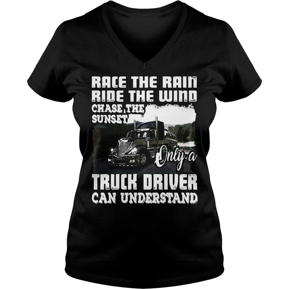 Race The Rain Ride The Wind Chase The Sunset Only A Truck Driver Can Understand T-Shirt Ladies V-Neck