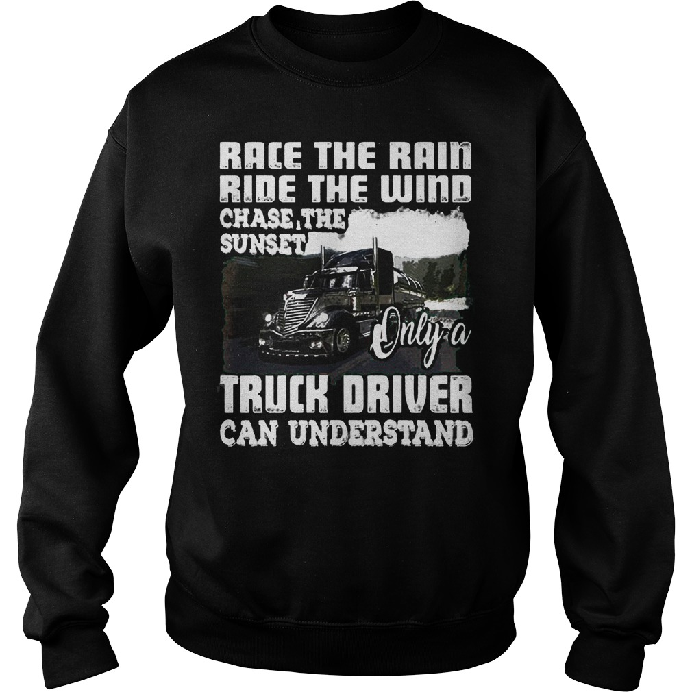 Race The Rain Ride The Wind Chase The Sunset Only A Truck Driver Can Understand T-Shirt Sweat Shirt