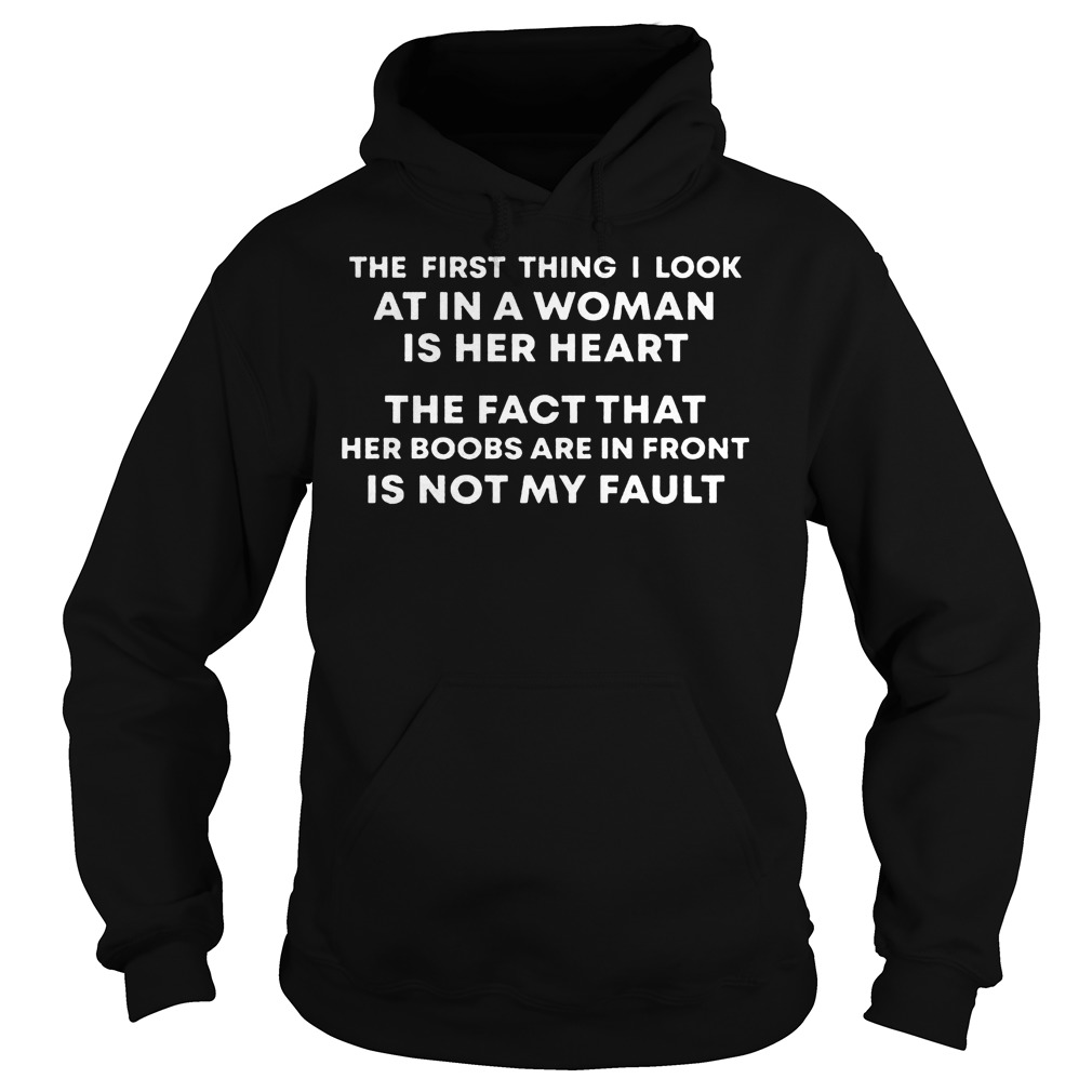 The First Thing I Look At In A Woman Is Her Heart The Fact That Her Boobs Are In Front Is Not My Fault T-Shirt Hoodie